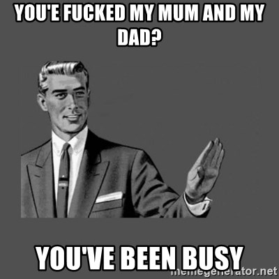 Grammar Guy - you'e fucked my mum and my dad? you've been busy