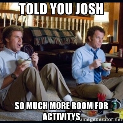 step brothers - told you josh so much more room for activitys