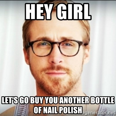 Ryan Gosling Hey Girl 3 - Hey Girl Let's go Buy you another bottle of nail polish