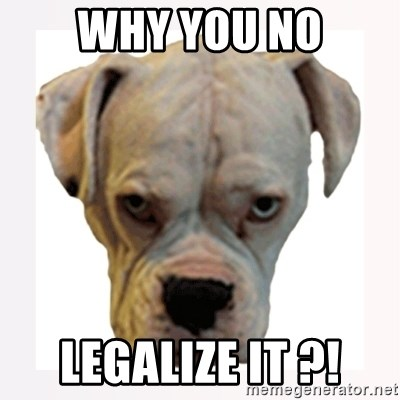 stahp guise - Why you no Legalize it ?!