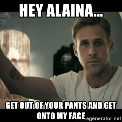 ryan gosling hey girl - Hey Alaina... Get out of your pants and get onto my face