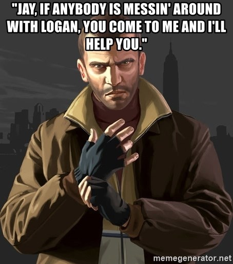 jay, if anybody is messin' around with logan, you come to me