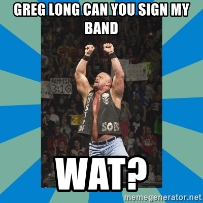 stone cold steve austin - Greg long can you sign my band WAT?