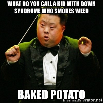 DownSyndrome - What do you call a kid with down syndrome who smokes weed BAKED POTATO