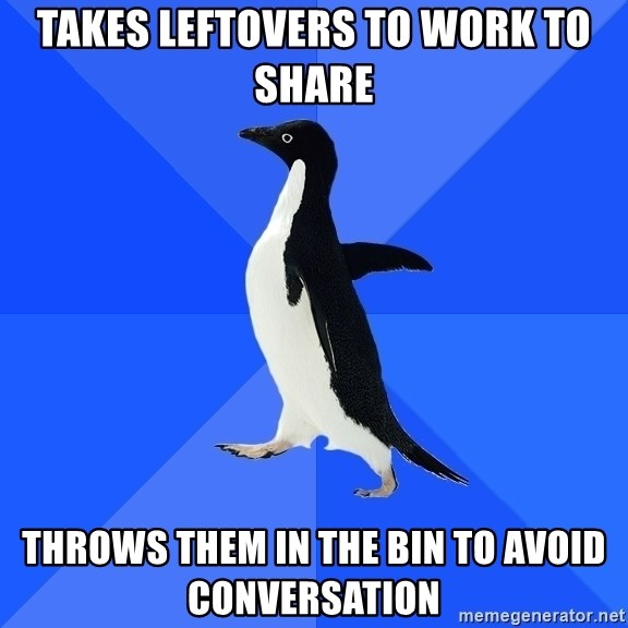 Socially Awkward Penguin - Takes leftovers to work to share throws them in the bin to avoid conversation