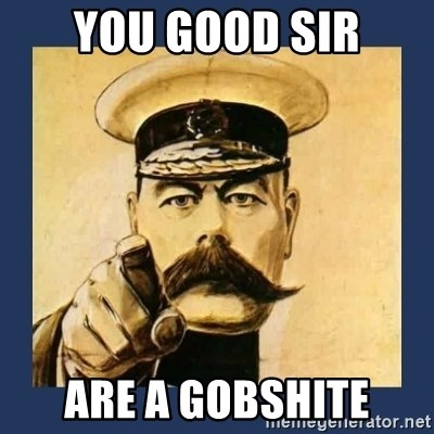 your country needs you - you good sir are a gobshite