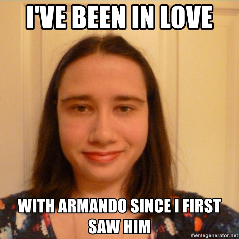Scary b*tch. - I'VE BEEN IN LOVE  WITH ARMANDO SINCE I FIRST SAW HIM