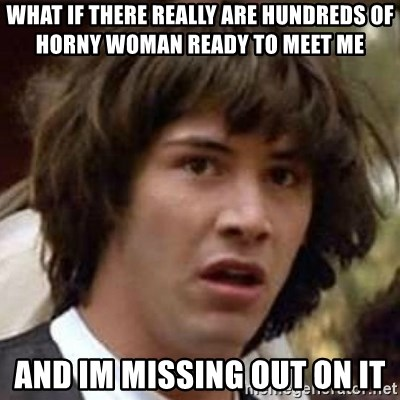 Conspiracy Keanu - what if there really are hundreds of horny woman ready to meet me and im missing out on it