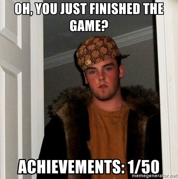 Scumbag Steve - Oh, you Just finished the game? Achievements: 1/50