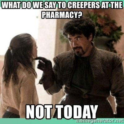 What do we say - What do we say to Creepers at the pharmacy? NOT TODAY