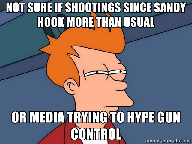 Futurama Fry - NOT SURE IF SHOOTINGS SINCE SANDY HOOK MORE THAN USUAL OR MEDIA TRYING TO HYPE GUN CONTROL
