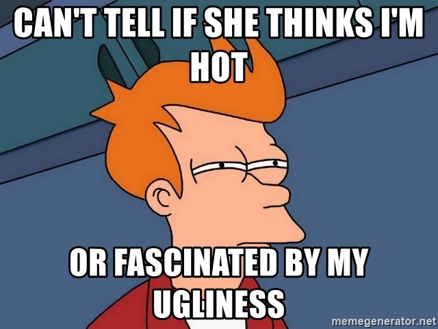 Futurama Fry - can't tell if she thinks i'm hot or fascinated by my ugliness