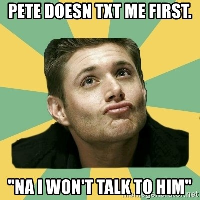 """It's typical Dean Winchester  - PETE DOESN TXT ME FIRST. """"NA I WON'T TALK TO HIM"""""""