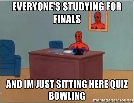 im just sitting here - everyone's studying for finals and im just sitting here quiz bowling