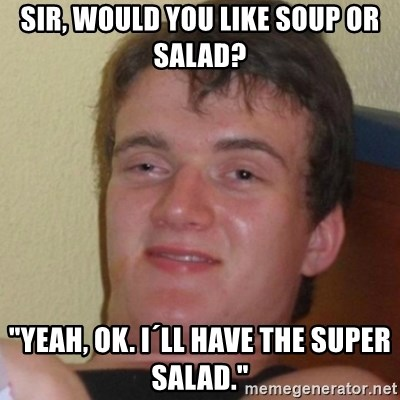 """Stoner Stanley - sir, would you like soup or salad? """"yeah, ok. i´ll have the super salad."""""""
