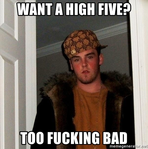 Scumbag Steve - Want a high five? Too Fucking Bad