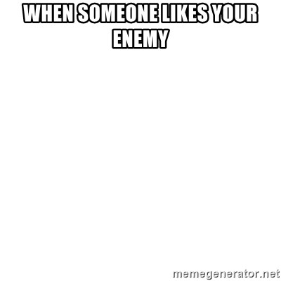 Blank Template - WHEN SOMEONE LIKES YOUR ENEMY