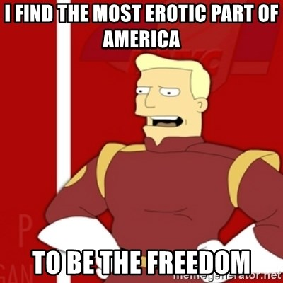 Zapp Brannigan - i find the most erotic part of america  to be the freedom