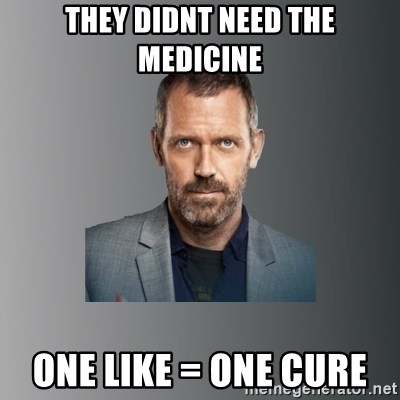 Dr. house - They didnt need the medicine one like = one cure