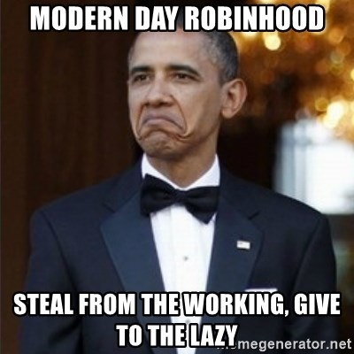 Not Bad Obama - MODERN DAY ROBINHOOD STEAL FROM THE WORKING, GIVE TO THE LAZY