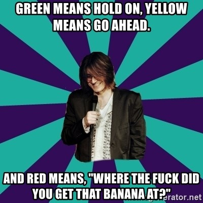 "Mitch Hedberg - green means hold on, yellow means go ahead. and red means, ""where the fuck did you get that banana at?"""