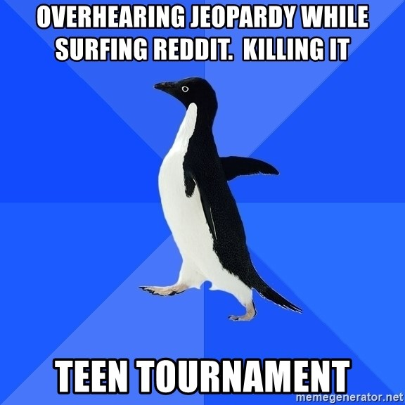 Socially Awkward Penguin - overhearing jeopardy while surfing reddit.  killing it teen tournament
