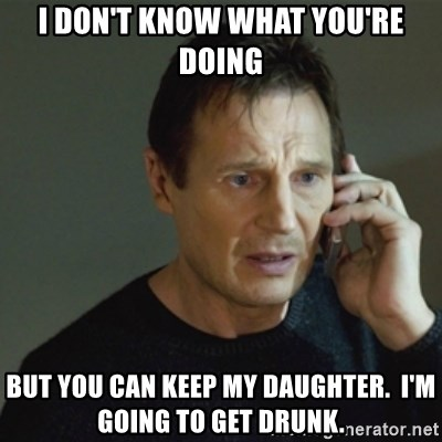 taken meme - I don't know what you're doing but you can keep my daughter.  I'm going to get drunk.