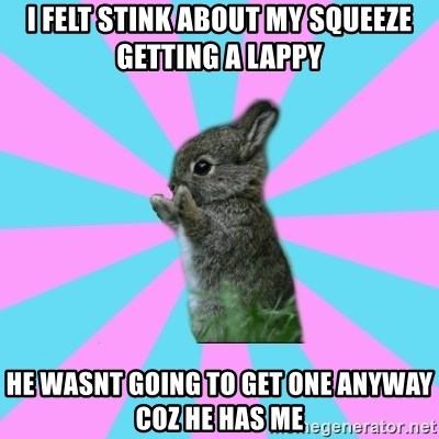 yAy FoR LifE BunNy - i felt stink about my squeeze getting a lappy he wasnt going to get one anyway coz he has me
