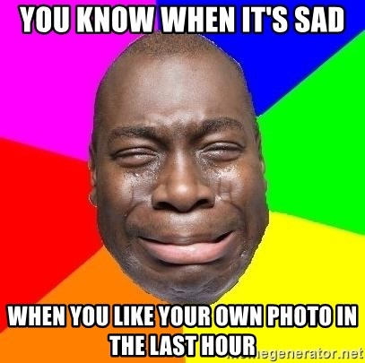 Sad Brutha - YOU KNOW WHEN IT'S SAD WHEN YOU LIKE YOUR OWN PHOTO IN THE LAST HOUR