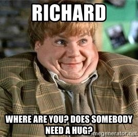 TommyBoy  - Richard Where are you? Does somebody Need a hug?