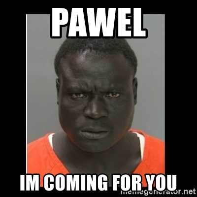 scary black man - pawel Im coming for you