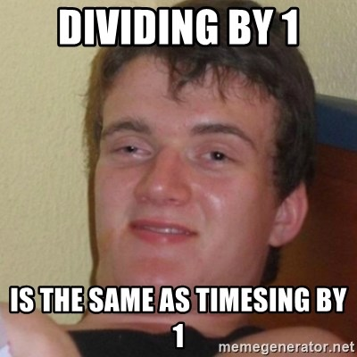 Stoner Stanley - dividing by 1 is the same as timesing by 1