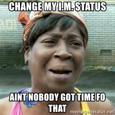 Ain't Nobody got time fo that - change my i.m. status aint nobody got time fo that