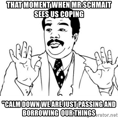 """uy si uy si uy - That moment when mr.schmait sees us coping """"calm down we are just passing and borrowing  our things"""