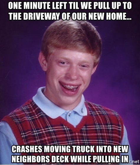Bad Luck Brian - One minute left til we pull up to the driveway of our new home... crashes moving truck into new neighbors deck while pulling in