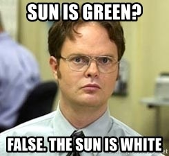 Dwight Shrute - Sun is green? False. The sun is white