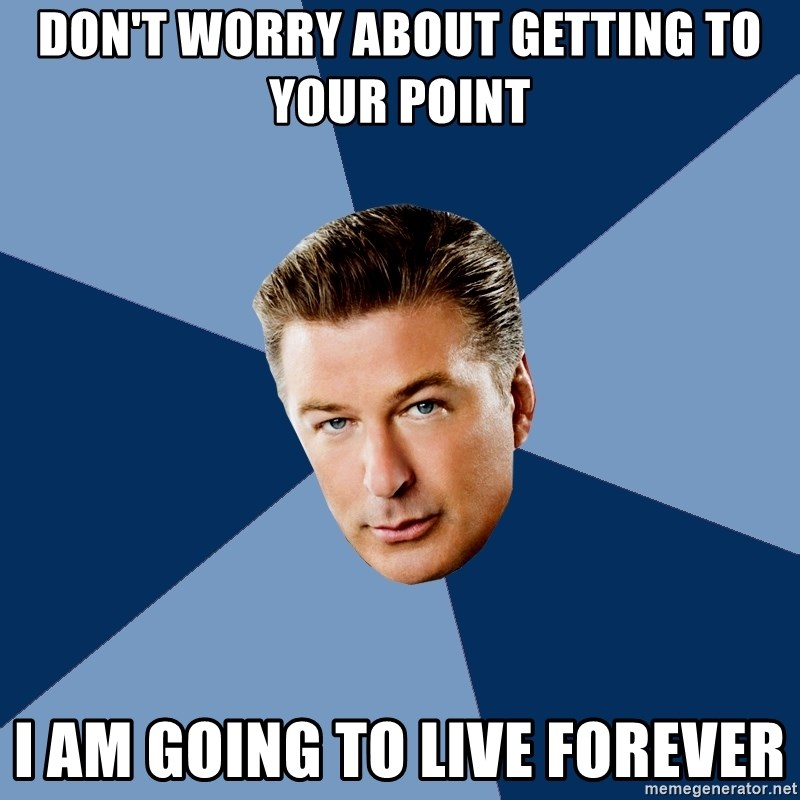 Jack Donaghy - Don't worry about getting to your point I am going to live forever