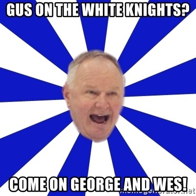 Crafty Randy - GUS ON THE WHITE KNIGHTS? COME ON GEORGE aND WES!