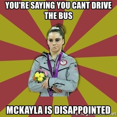 Not Impressed Makayla - You're saying you cant drive the bus Mckayla is disappointed