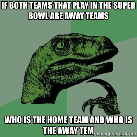 Philosoraptor - If both teams that play in the super bowl are away teams who is the home team and who is the away tem