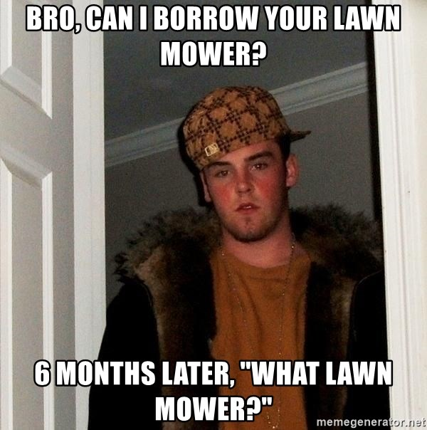 """Scumbag Steve - bro, can i borrow your lawn mower? 6 months later, """"What lawn mower?"""""""