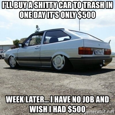 treiquilimei - I'LL BUY A SHITTY CAR TO TRASH IN ONE DAY IT'S ONLY $500  WEEK LATER... I HAVE NO JOB AND WISH I HAD $500