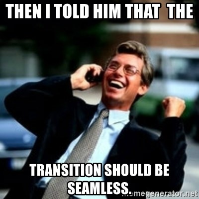 HaHa! Business! Guy! - then I told him That  THE  transition should be seamless.