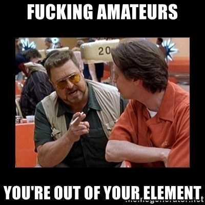 walter sobchak - FuckiNG AMATEURS You're out of your element