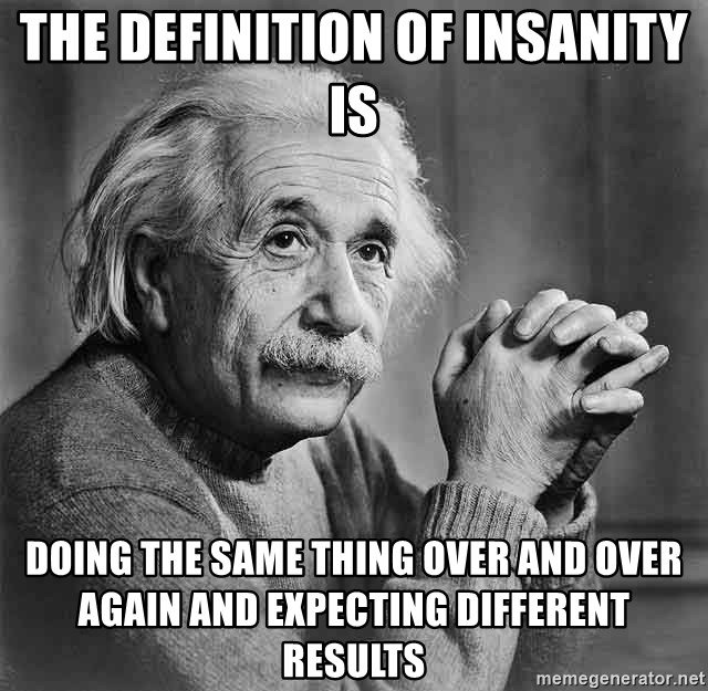 Albert Einstein - THE DEFINITION OF INSANITY IS dOING THE SAME THING OVER AND OVER AGAIN AND EXPECTING DIFFERENT RESULTS