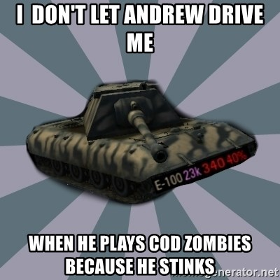 TERRIBLE E-100 DRIVER - I  don't let Andrew Drive me When he plays cod zombies beCause he stinks