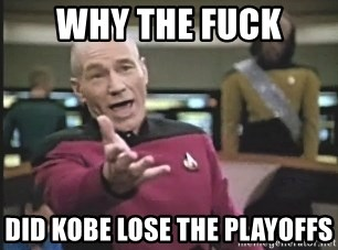 Picard Wtf - why the fuck did kobe lose the playoffs