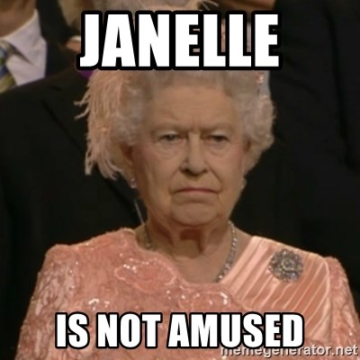 One is not amused - Janelle  Is not amused