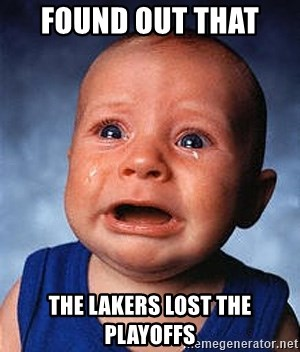 Crying Baby - found out that  the lakers lost the playoffs