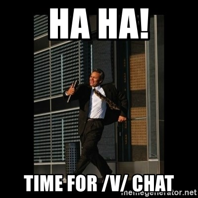 HaHa! Time for X ! - HA HA! TIME FOR /v/ chat